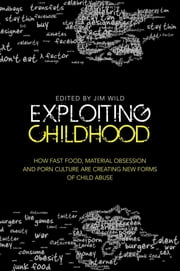 Exploiting Childhood - How Fast Food, Material Obsession and Porn Culture are Creating New Forms of Child Abuse ebook by Jim Wild,Oliver James,Stephen Haff,Susie Orbach,Agnes Nairne,Tim Lobstein,Sharon Girling,Wayne Warburton,Adam Barnard,Camila Batmanghelidjh,James Hawes,Gail Dines,Maddy Coy,Liz Kelly,Renata Salecl,Stephen D. Brookfield