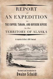 Report of an Expedition eBook - Report of an Expedition to Copper, Tanana, and Koyukuk Rivers In The Territory of Alaska ebook by Dwaine Schuldt