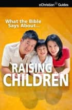 What the Bible Says About Raising Children ebook by eChristian