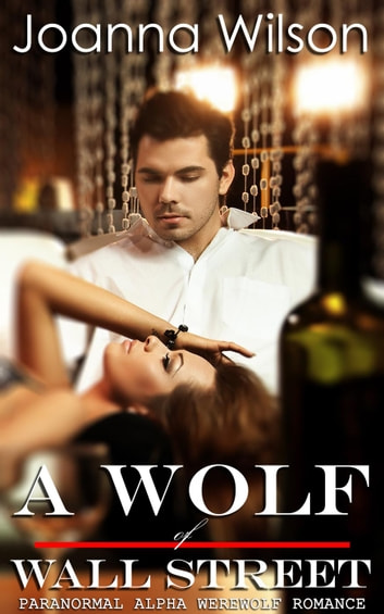 A Wolf of Wall Street (Paranormal Alpha Werewolf Shifter Romance) ebook by Joanna Wilson