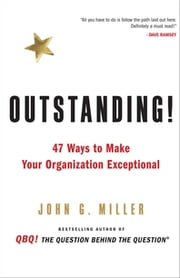 Outstanding! - 47 Ways to Make Your Organization Exceptional ebook by John G. Miller