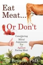 Eat Meat... or Don't - Considering the Moral Arguments For and Against Eating Meat ebook by Bo Bennett, PhD