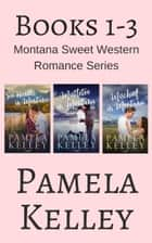 Montana Sweet Western Romance Series Boxed Set - Books 1-3 ebook by Pamela M. Kelley