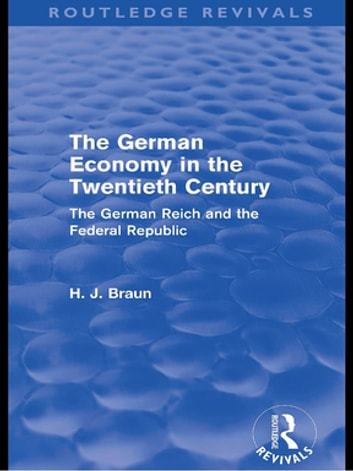 The German Economy in the Twentieth Century (Routledge Revivals) - The German Reich and the Federal Republic ebook by Hans-Joachim Braun