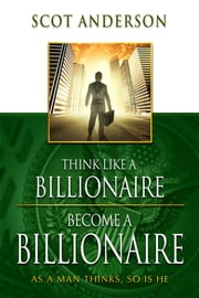 Think Like a Billionaire, Become a Billionaire ebook by Anderson, Scot