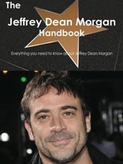 The Jeffrey Dean Morgan Handbook - Everything you need to know about Jeffrey Dean Morgan ebook by Smith, Emily