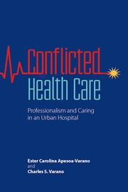 Conflicted Health Care - Professionalism and Caring in an Urban Hospital ebook by Ester Carolina Apesoa-Varano,Charles S. Varano