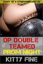 DP Double Teamed on Prom Night: Erotic Story #3 Sex Diary of a Nymphomaniac Slut - A Sexy Menage Threesome Erotica Short Story ebook by Kitty Fine