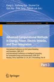 Advanced Computational Methods in Energy, Power, Electric Vehicles, and Their Integration - International Conference on Life System Modeling and Simulation, LSMS 2017 and International Conference on Intelligent Computing for Sustainable Energy and Environment, ICSEE 2017, Nanjing, China, September 22-24, 2017, Proceedings, Part III ebook by Kang Li, Yusheng Xue, Shumei Cui,...