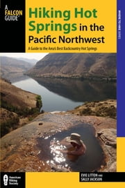 Hiking Hot Springs in the Pacific Northwest - A Guide to the Area's Best Backcountry Hot Springs ebook by Evie Litton,Sally Jackson