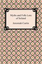 Myths and Folk-Lore of Ireland ebook by Jeremiah Curtin