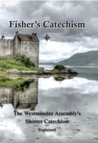Fisher's Catechism - The Westminster Assembly's Shorter Catechism Explained ebook by James Fisher, Ebenezer Erskine, Edward Walsh