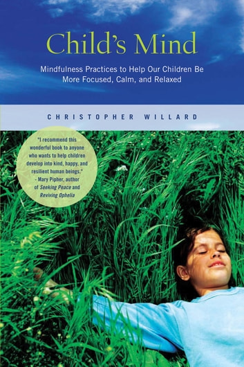 Child's Mind - Mindfulness Practices to Help Our Children Be More Focused, Calm, and Relaxed ebook by Christopher Willard