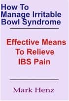How To Manage Irritable Bowel Syndrome - Effective Means To Relieve IBS Pain ebook by Mark Henz