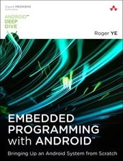 Embedded Programming with Android - Bringing Up an Android System from Scratch ebook by Roger Ye