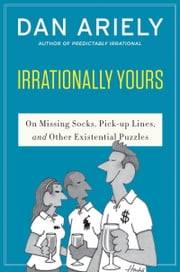 Irrationally Yours - On Missing Socks, Pickup Lines, and Other Existential Puzzles ebook by Dr. Dan Ariely,William Haefeli