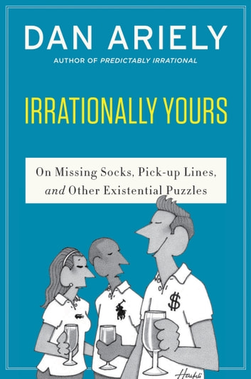 Irrationally Yours - On Missing Socks, Pickup Lines, and Other Existential Puzzles ebook by Dr. Dan Ariely