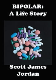 BIPOLAR: A Life Story - BIPOLAR: A Life Story ebook by Scott James Jordan