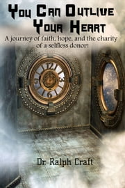 """YOU CAN OUTLIVE YOUR HEART A journey of faith, hope and the charity of a selfless donor"" ebook by Dr. Ralph C. Craft"