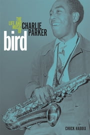 Bird - The Life and Music of Charlie Parker ebook by Chuck Haddix