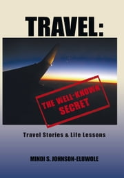 Travel: The Well-Known Secret - Travel Stories & Life Lessons ebook by Mindi S. Johnson-Eluwole