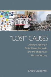 """Lost"" Causes - Agenda Vetting in Global Issue Networks and the Shaping of Human Security ebook by Charli Carpenter"