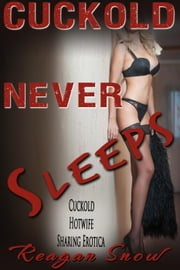 Cuckold Never Sleeps - Cuckold Hotwife Sharing Erotica ebook by Reagan Snow