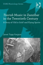Taarab Music in Zanzibar in the Twentieth Century - A Story of 'Old is Gold' and Flying Spirits ebook by Dr Janet Topp Fargion,Professor Keith Howard