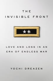The Invisible Front - Love and Loss in an Era of Endless War ebook by Yochi Dreazen