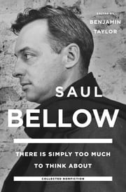 There Is Simply Too Much to Think About - Collected Nonfiction ebook by Saul Bellow,Benjamin Taylor