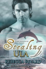 Stealing Ula: A Fada Shapeshifter Prequel - The Fada Shapeshifter Series, #0.5 ebook door Rebecca Rivard