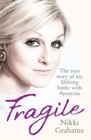 Fragile: The True Story of My Lifelong Battle Against Anorexia ebook by Grahame, Nikki