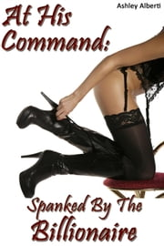 At His Command: Spanked by the Billionaire ebook by Ashley Alberti