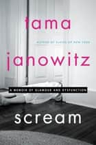 Scream - A Memoir of Glamour and Dysfunction ebook by Tama Janowitz