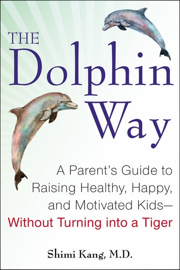 The Dolphin Way - A Parent's Guide to Raising Healthy, Happy, and Motivated Kids-Without Turning i nto a Tiger ebook by Dr. Shimi Kang