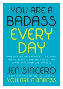 You Are a Badass Every Day - How to Keep Your Motivation Strong, Your Vibe High, and Your Quest for Transformation Unstoppable ebook by Jen Sincero