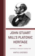 John Stuart Mill's Platonic Heritage - Happiness through Character ebook by Antis Loizides