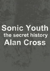 Sonic Youth - the secret history ebook by Alan Cross