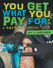 You Get What You Pay For: A Tattoo Survival Guide ebook by Amy Jo Holmes