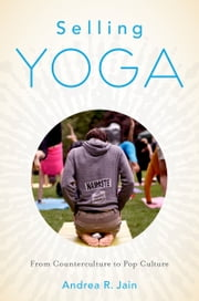 Selling Yoga: From Counterculture to Pop Culture ebook by Andrea Jain