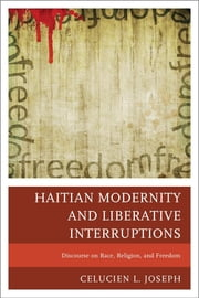 Haitian Modernity and Liberative Interruptions - Discourse on Race, Religion, and Freedom ebook by Celucien L. Joseph
