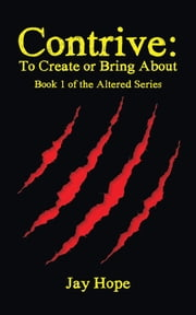 Contrive: To Create or Bring About - Book 1 of the Altered Series ebook by Jay Hope