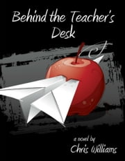 Behind the Teacher's Desk - The Rules were Made for Everyone but Me ebook by Chris Williams