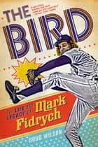 The Bird: The Life and Legacy of Mark Fidrych ebook by Doug Wilson