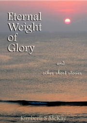 Eternal Weight of Glory And Other Short Stories ebook by Kimberli S McKay