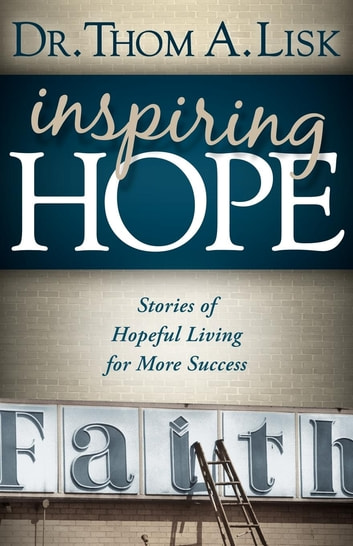 Inspiring Hope - Stories of Hopeful Living for More Success ebook by Thom A. Lisk