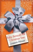 Baby Beneath The Christmas Tree ebook by Susan Meier