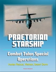 Praetorian STARShip: The Untold Story of the Combat Talon Special Forces Operations - Infiltration, Exfiltration, Surface to Air Recovery System, Fulton Recovery, Iranian Rescue, Vietnam, Desert Storm ebook by Progressive Management