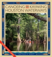 Canoeing and Kayaking Houston Waterways ebook by Natalie H. Wiest