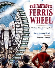 The Fantastic Ferris Wheel - The Story of Inventor George Ferris ebook by Betsy Harvey Kraft,Steven Salerno